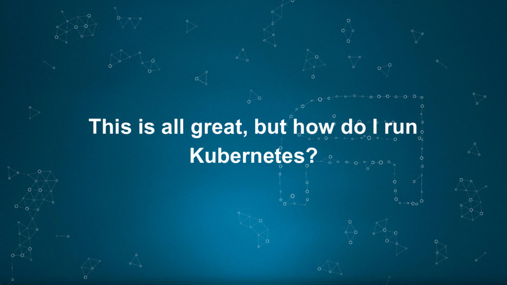 This is all great, but how do I run Kubernetes?