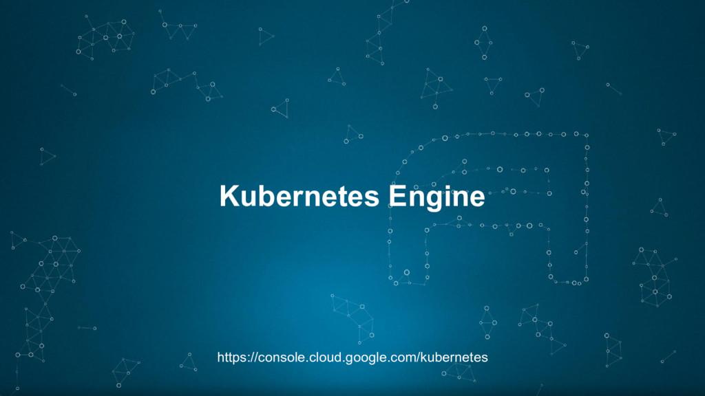 Kubernetes Engine https://console.cloud.google....