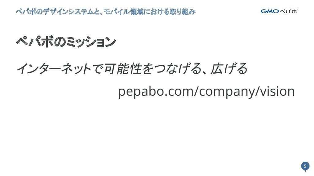 5 5 ペパボのミッション ペパボのデザインシステムと、モバイル領域における取り組み インター...