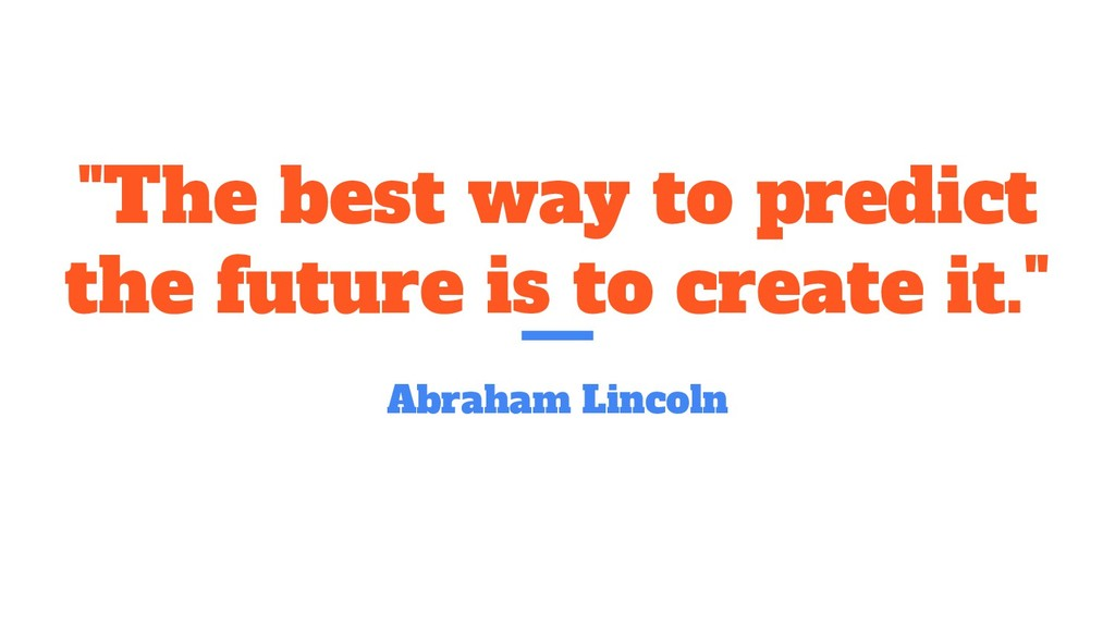 """""""The best way to predict the future is to creat..."""