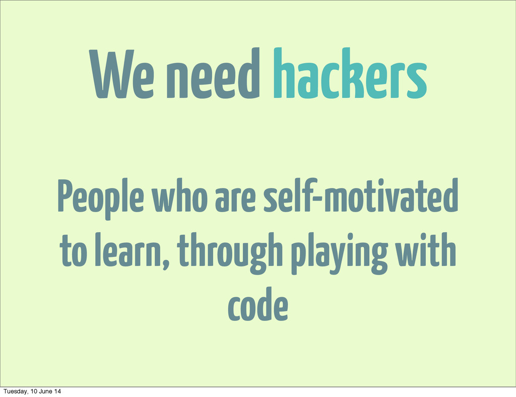 We need hackers People who are self-motivated t...