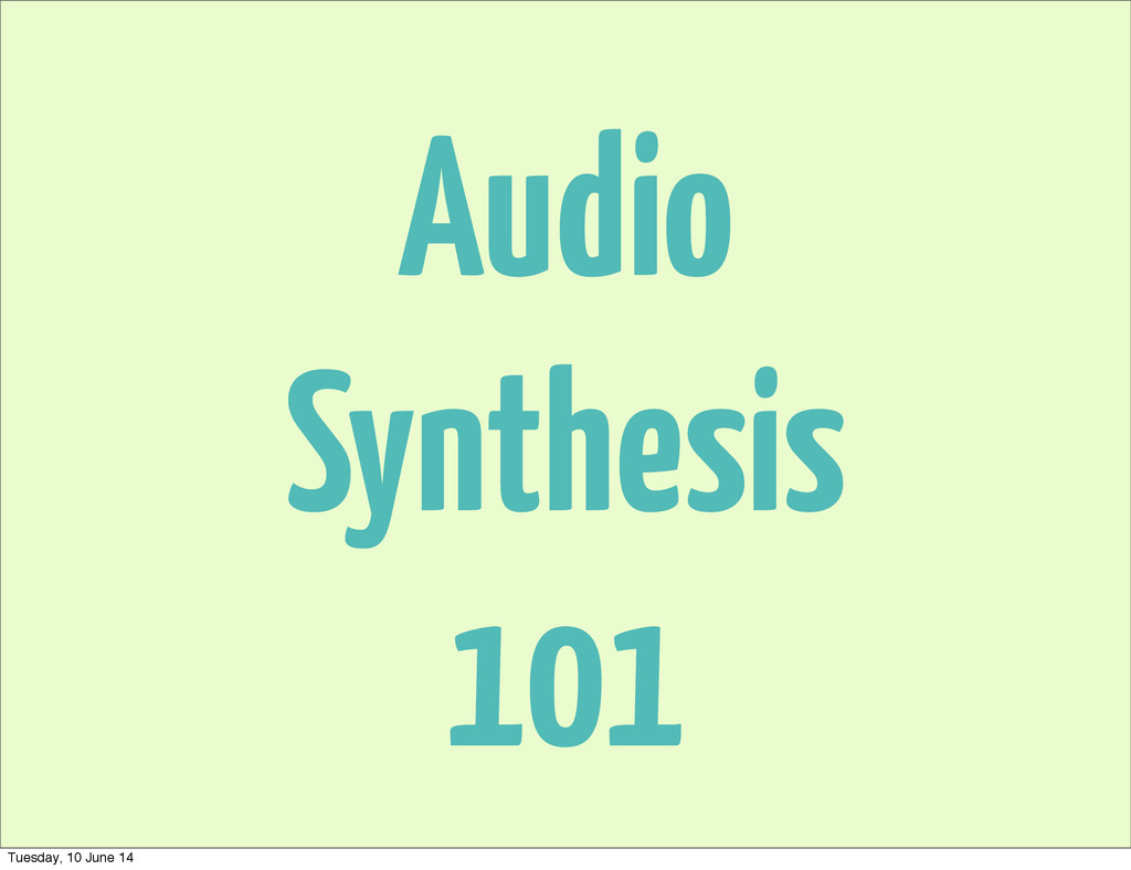 Audio Synthesis 101 Tuesday, 10 June 14