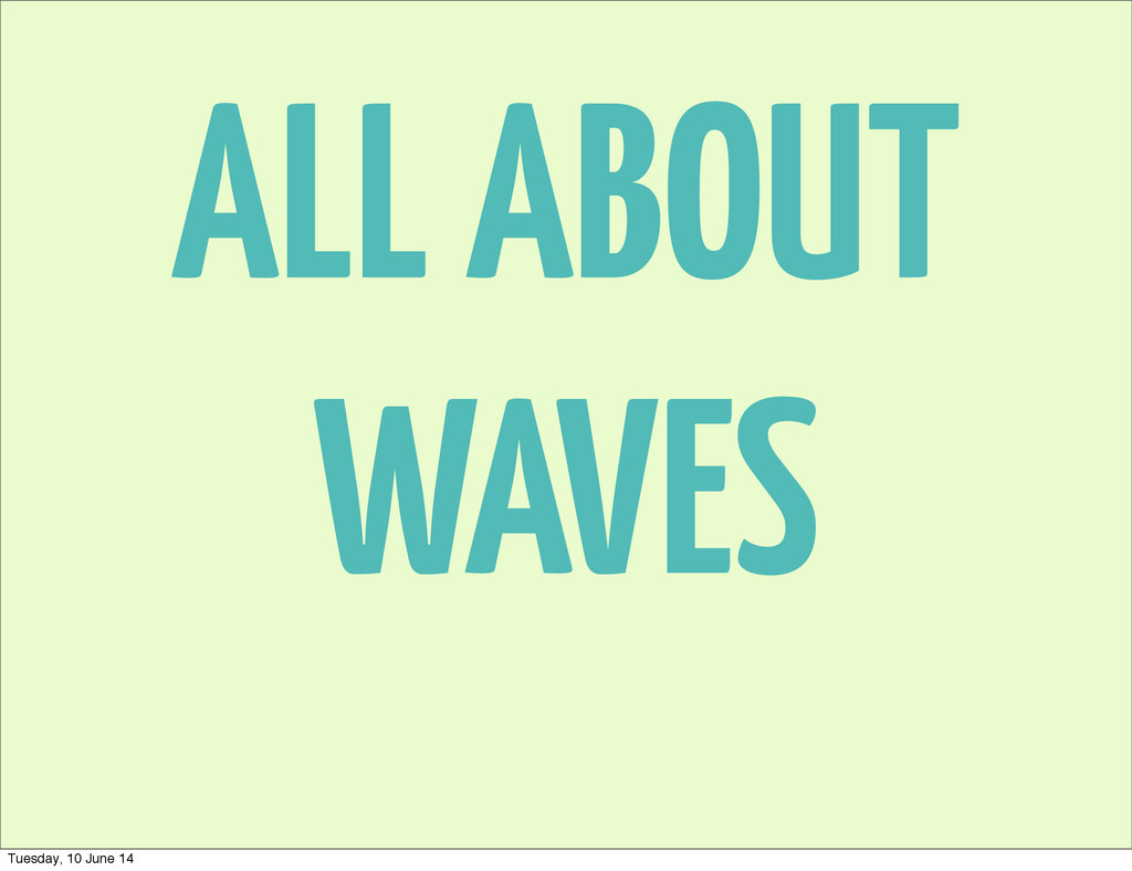 ALL ABOUT WAVES Tuesday, 10 June 14