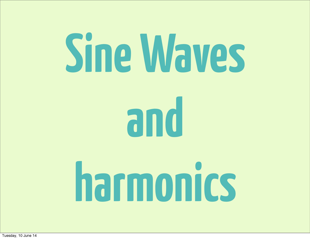 Sine Waves and harmonics Tuesday, 10 June 14