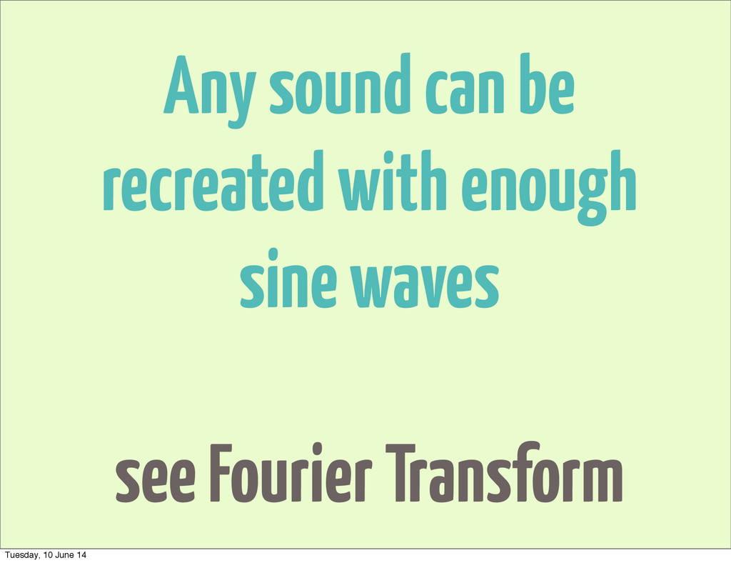 Any sound can be recreated with enough sine wav...