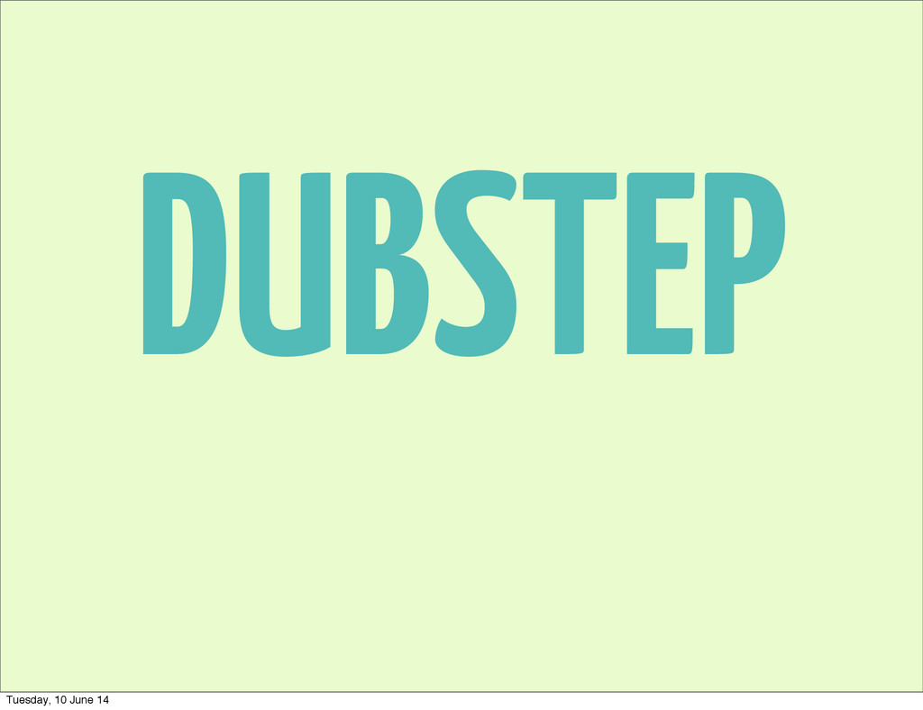 DUBSTEP Tuesday, 10 June 14