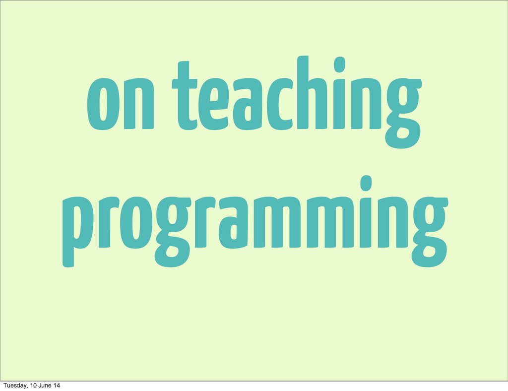 on teaching programming Tuesday, 10 June 14