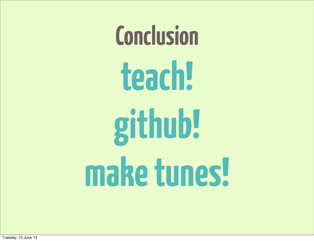 Conclusion teach! github! make tunes! Tuesday, ...