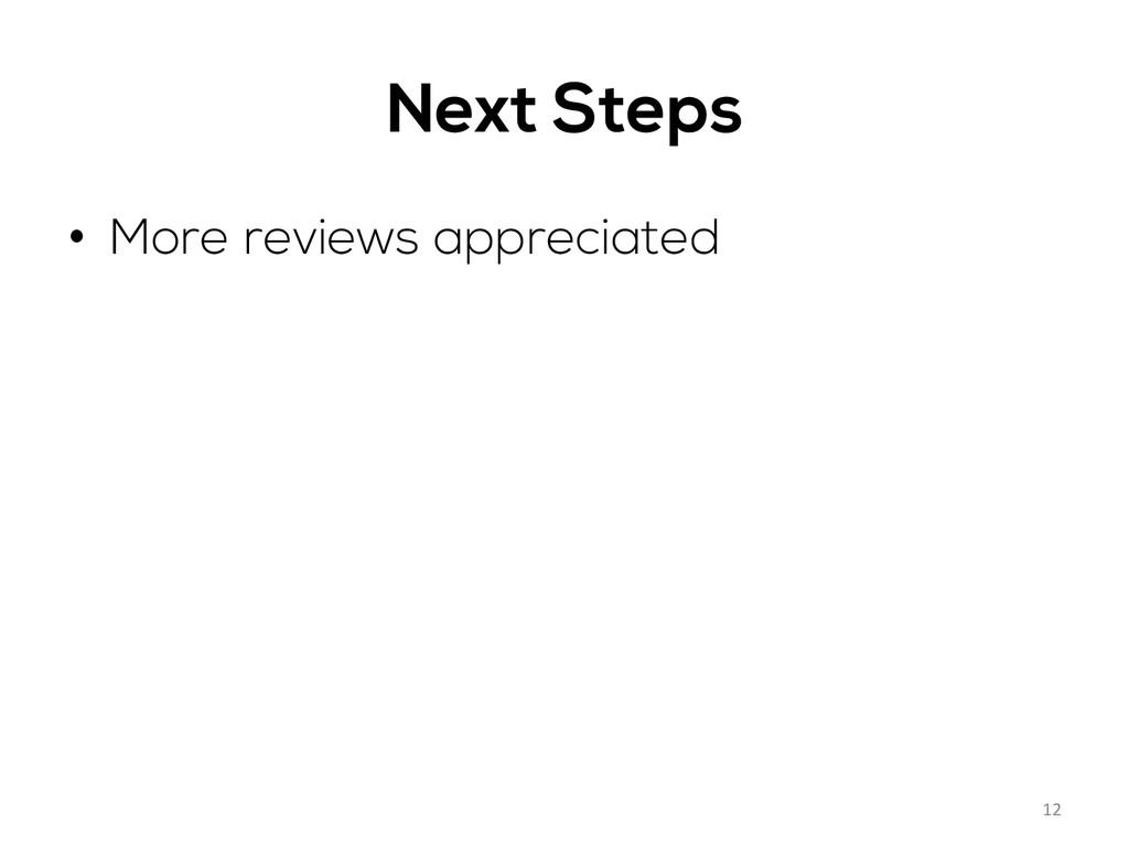 Next Steps • More reviews appreciated 12