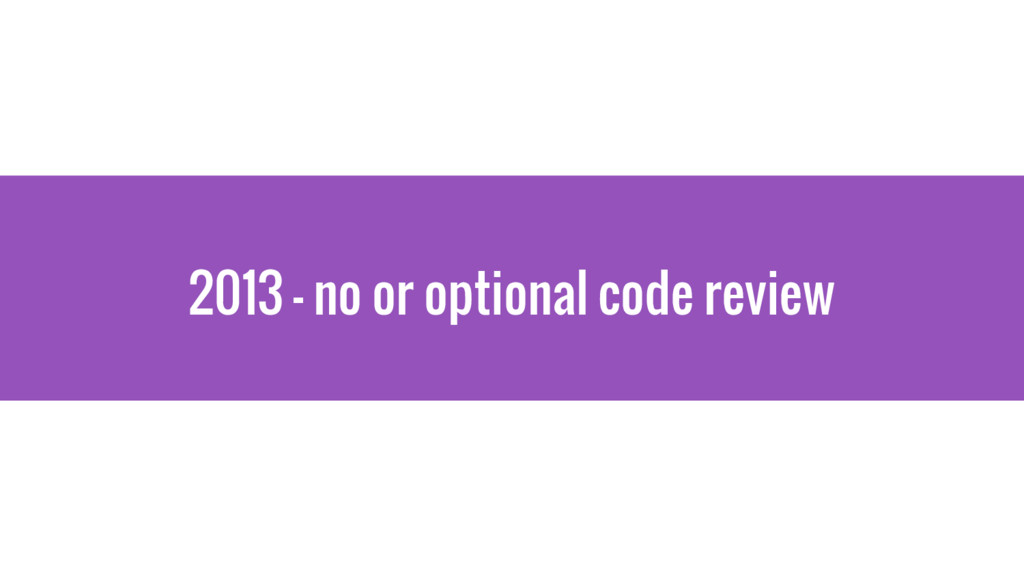 2013 - no or optional code review
