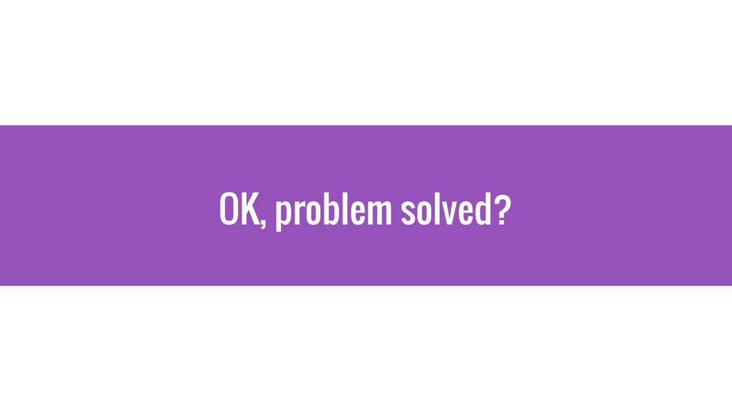 OK, problem solved?