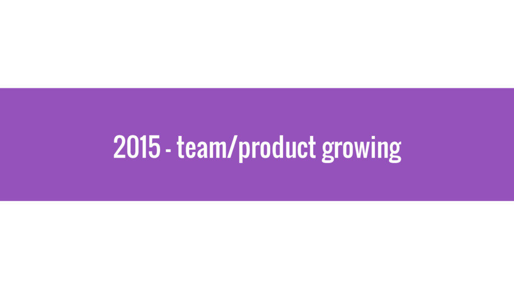 2015 - team/product growing
