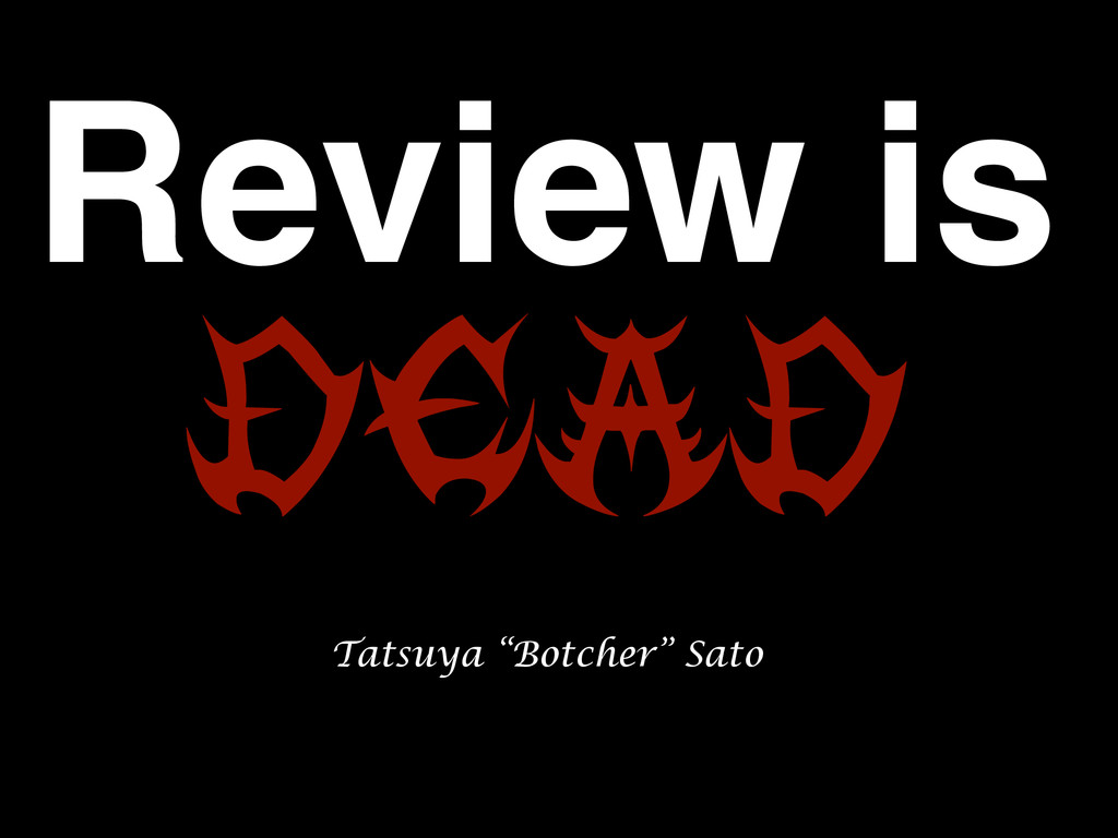"Review is DEAD Tatsuya ""Botcher"" Sato"