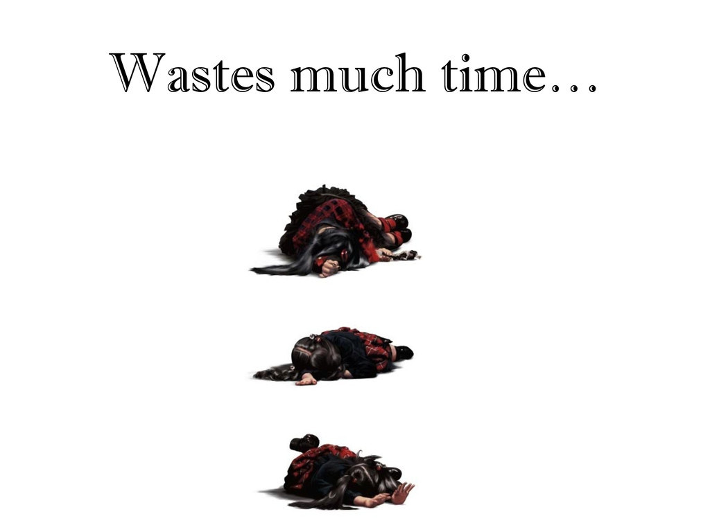 Wastes much time…