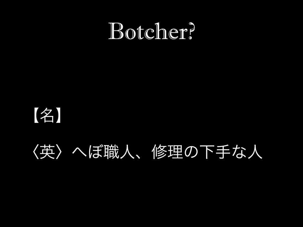 Botcher? ʲ໊ʳ ʪӳʫ΅৬ਓɺमཧͷԼखͳਓ