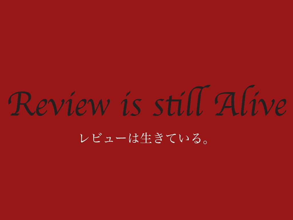 Review is still Alive ϨϏϡʔੜ͖͍ͯΔɻ