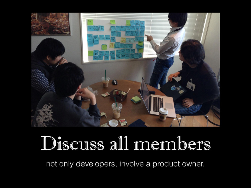 Discuss all members not only developers, involv...