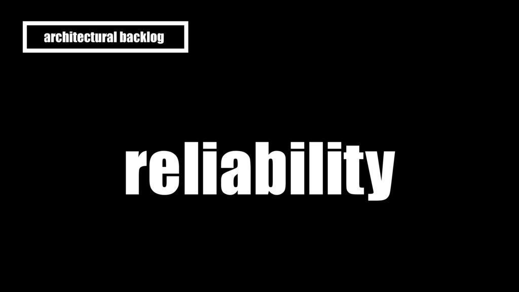 reliability architectural backlog
