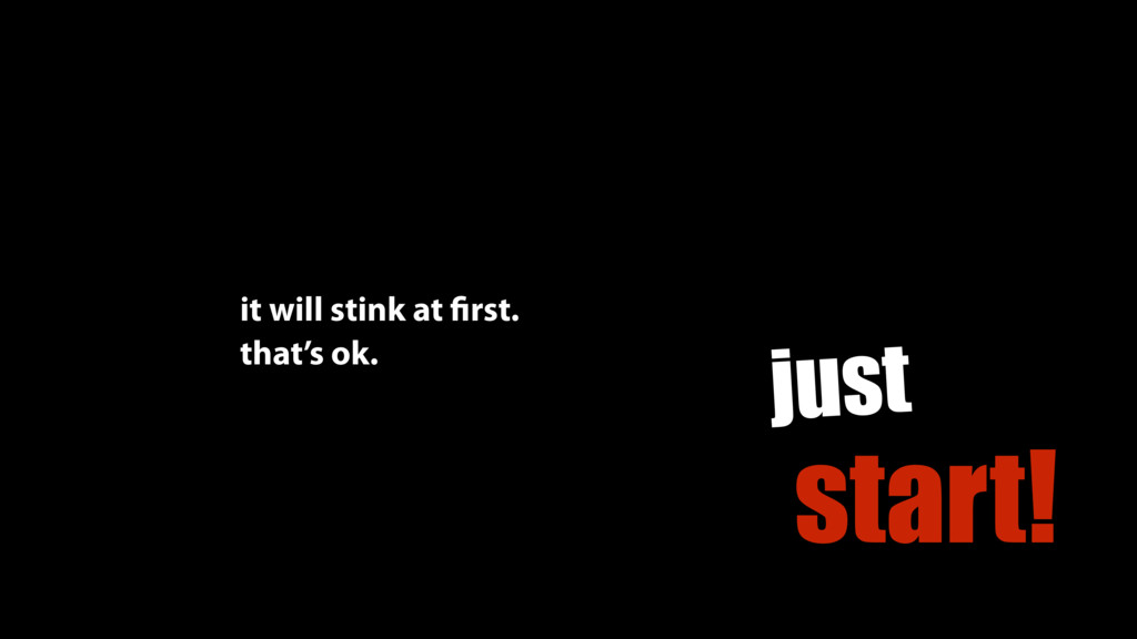just start! it will stink at first. that's ok.