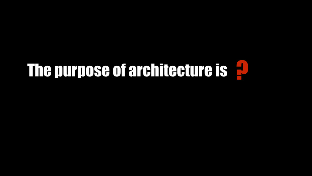 The purpose of architecture is ?