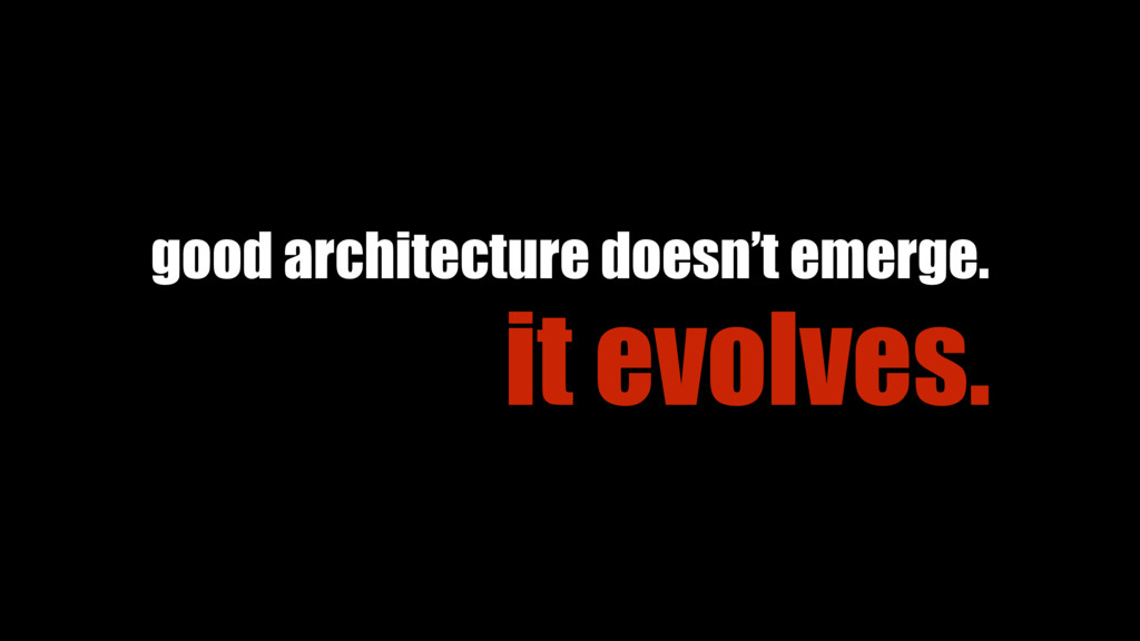 good architecture doesn't emerge. it evolves.