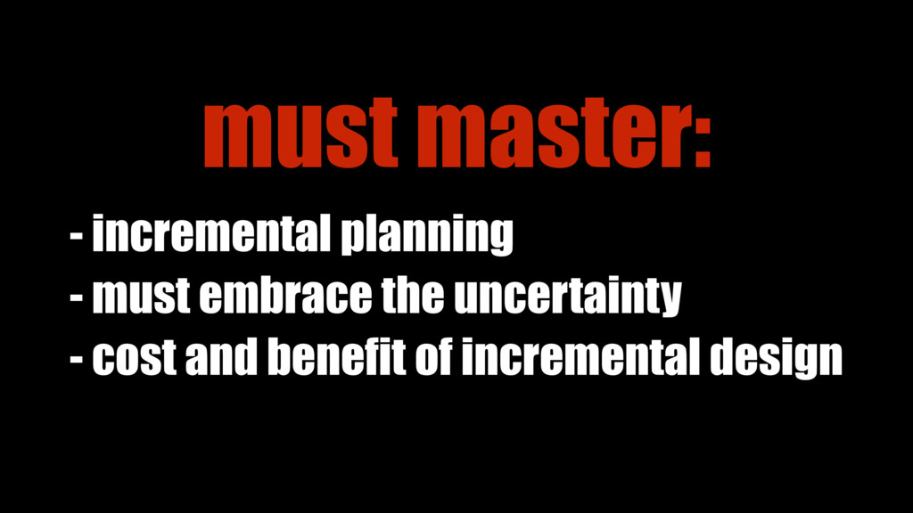 - cost and benefit of incremental design - must...