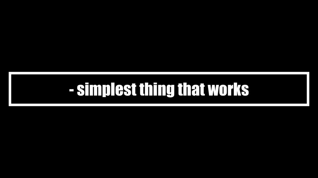 - simplest thing that works
