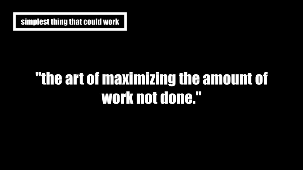 """""""the art of maximizing the amount of work not d..."""