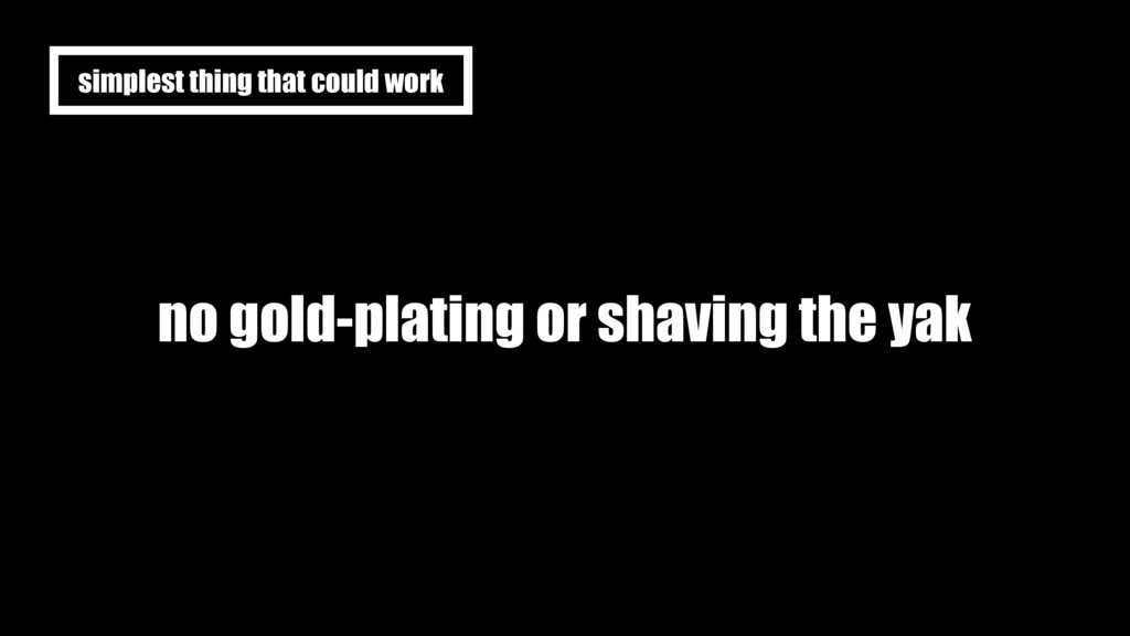 no gold-plating or shaving the yak simplest thi...