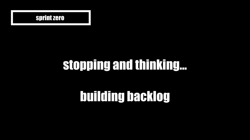 stopping and thinking... building backlog sprin...