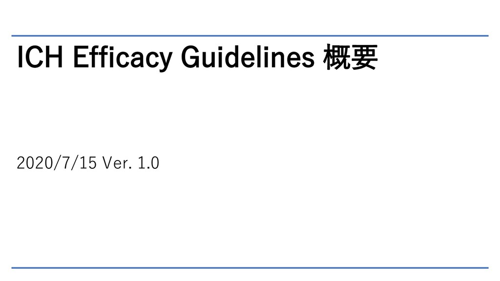 ICH Efficacy Guidelines 概要 2020/7/15 Ver. 1.0