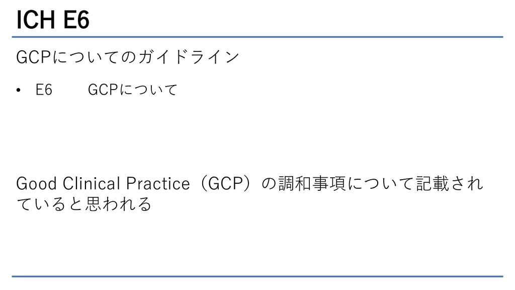 ICH E6 GCPについてのガイドライン • E6 GCPについて Good Clinica...