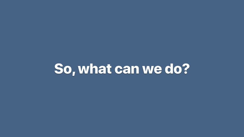 So, what can we do?