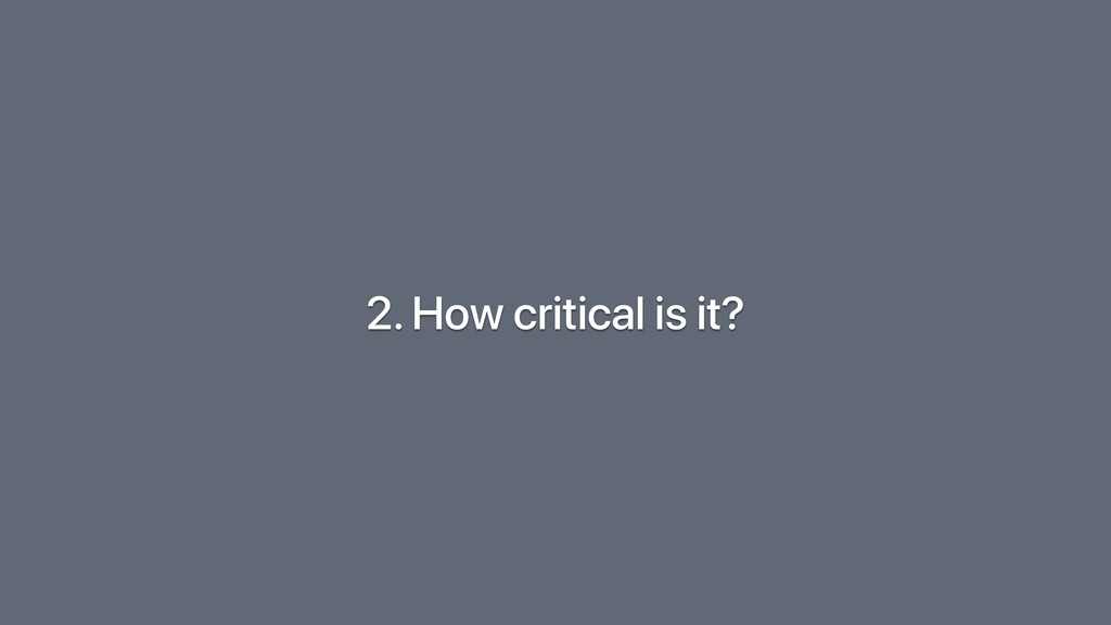 2. How critical is it?