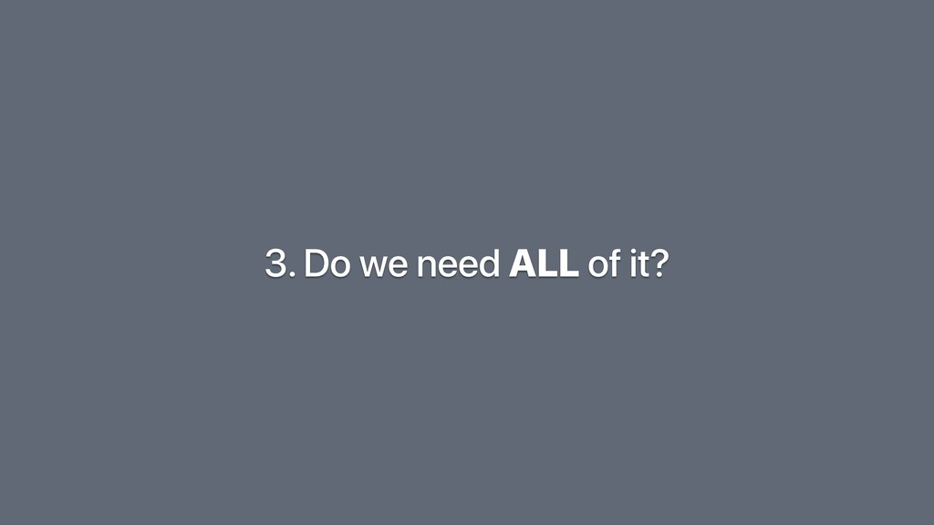 3. Do we need ALL of it?