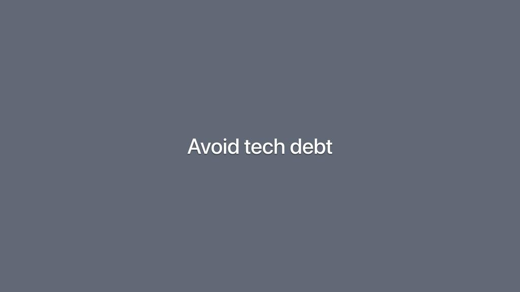 Avoid tech debt