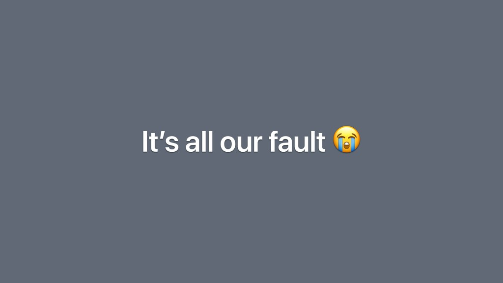 It's all our fault