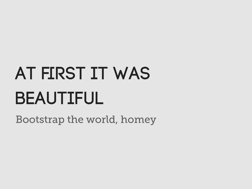 Bootstrap the world, homey At first it was beaut...