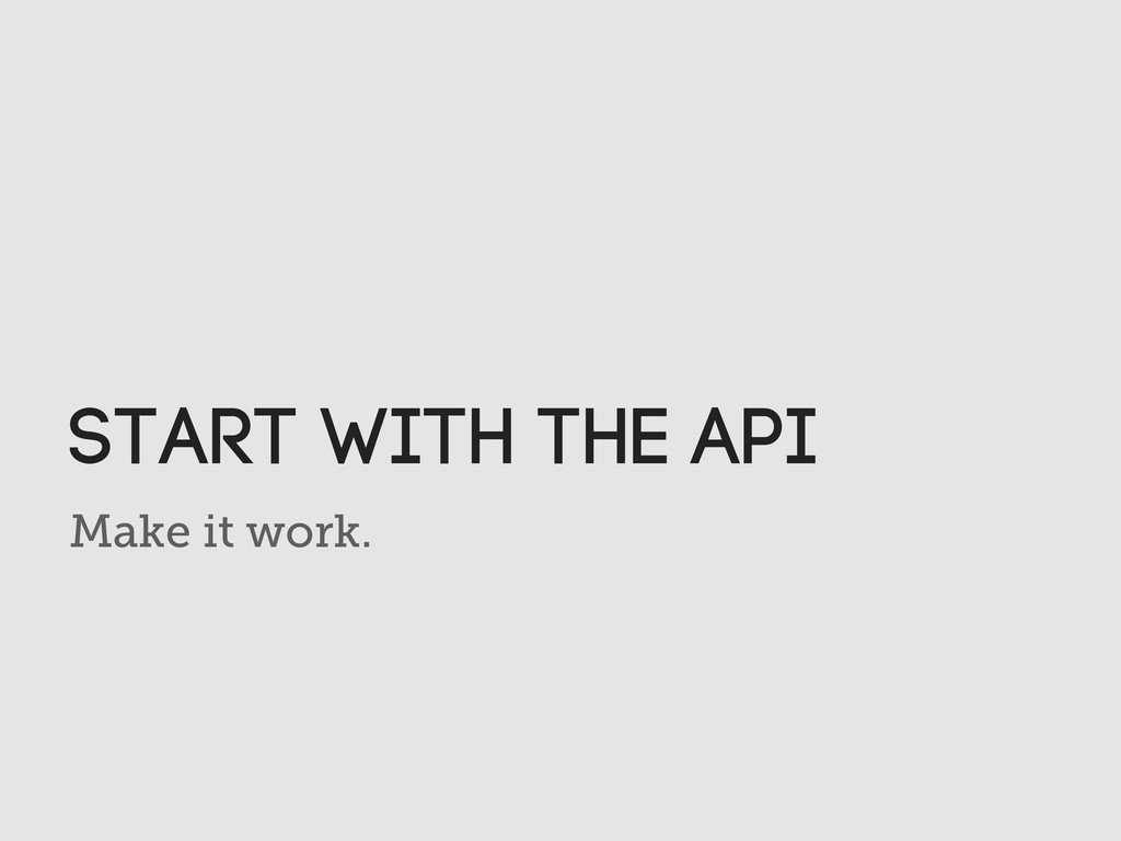 Make it work. Start with the API