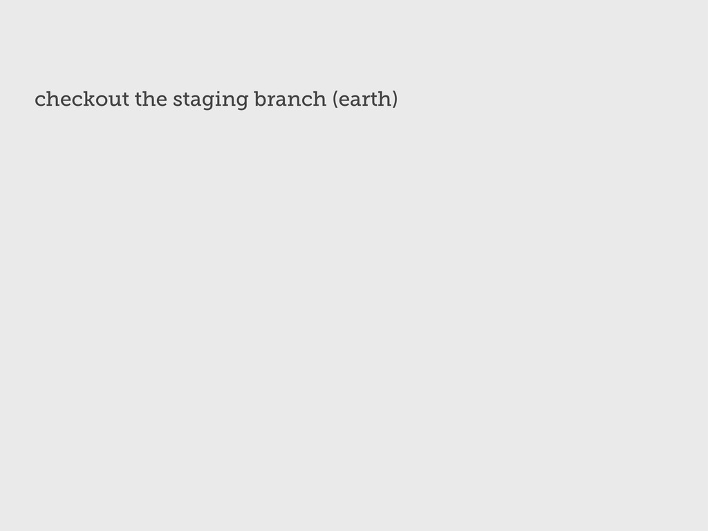 checkout the staging branch (earth)