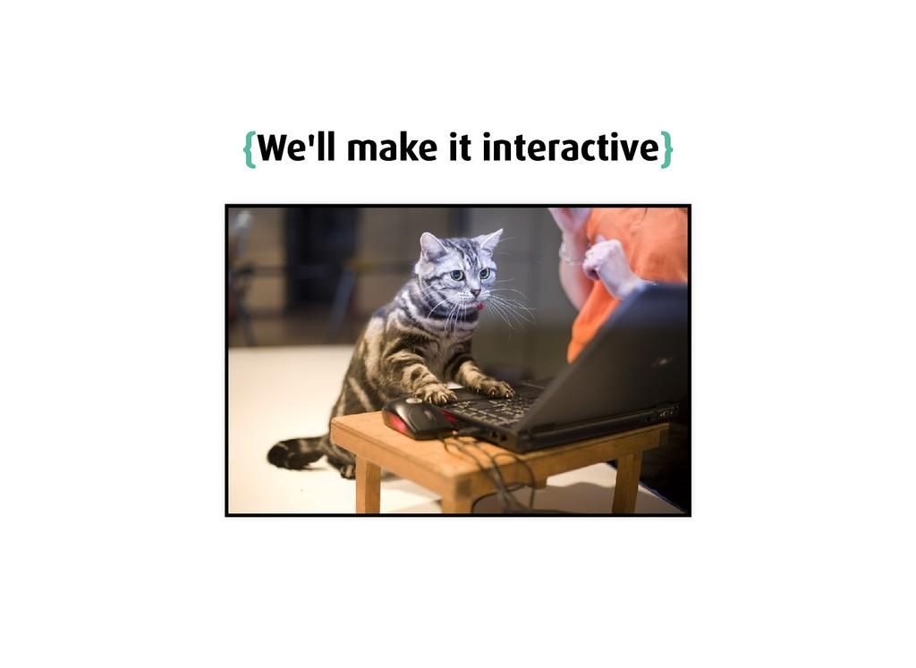 { {We'll make it interactive We'll make it inte...