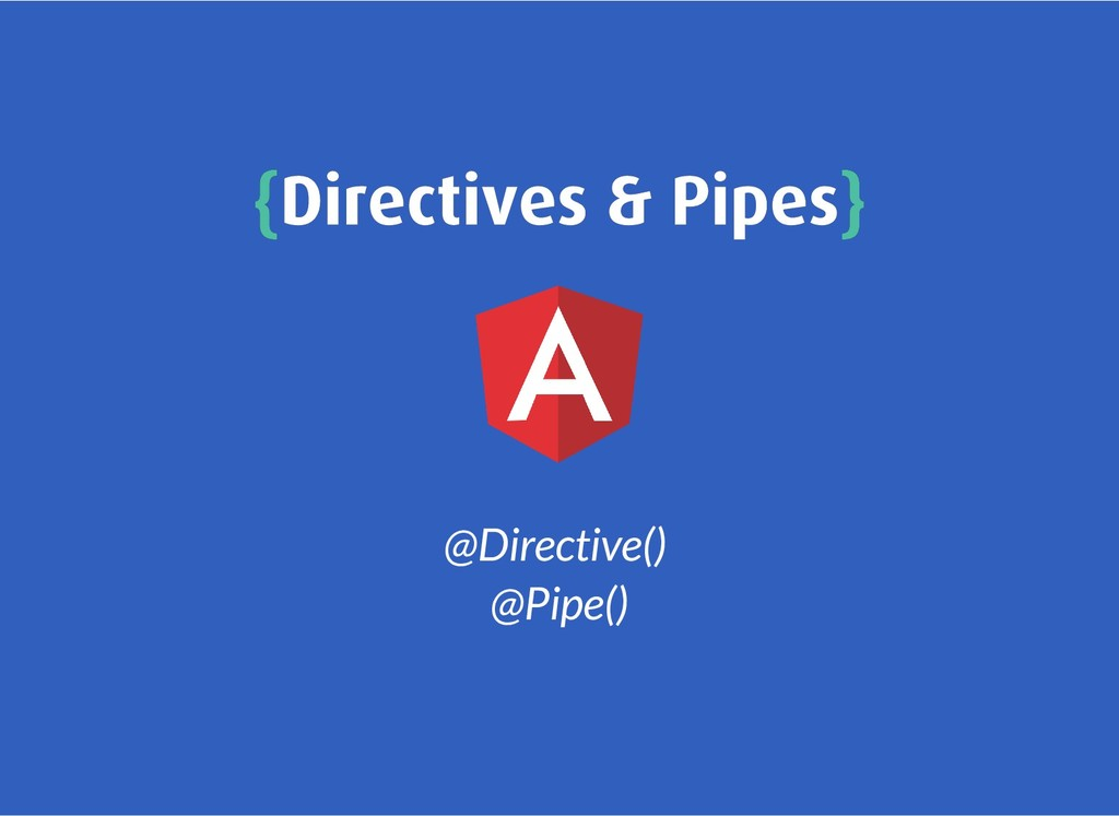 { {Directives & Pipes Directives & Pipes} } @Di...