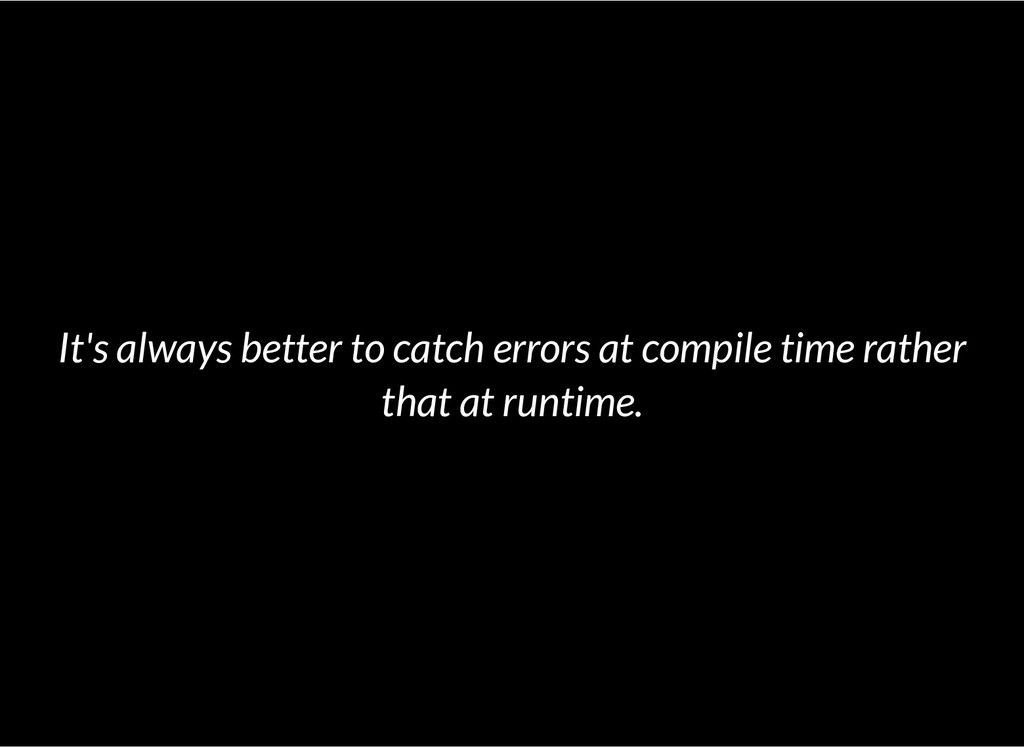 It's always better to catch errors at compile t...