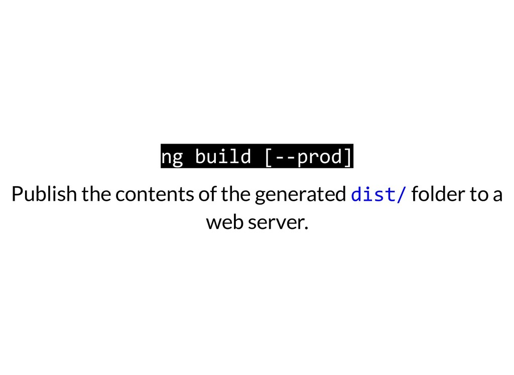 ng build [--prod] Publish the contents of the g...