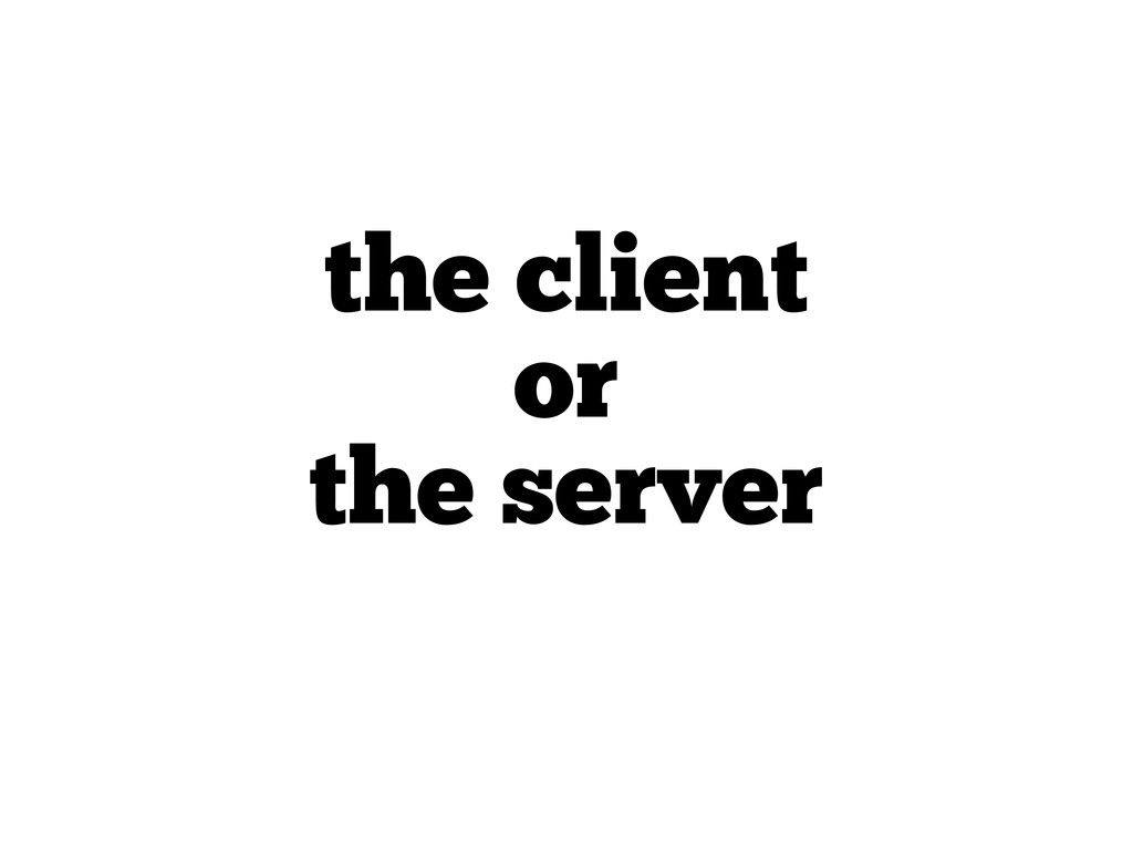 the client or the server