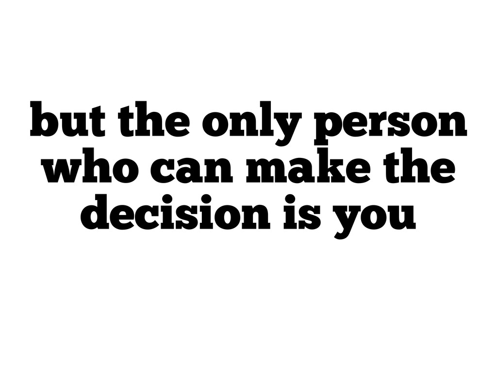 but the only person who can make the decision i...