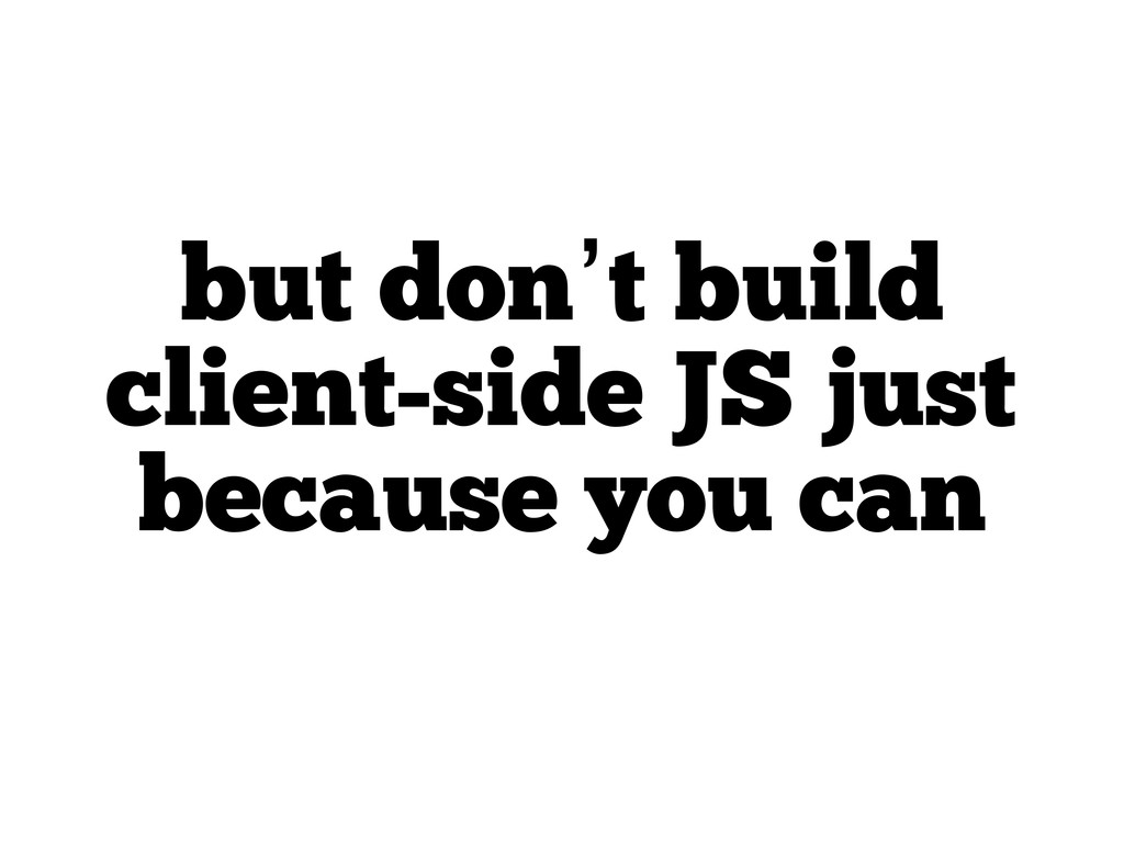 but don't build client-side JS just because you...