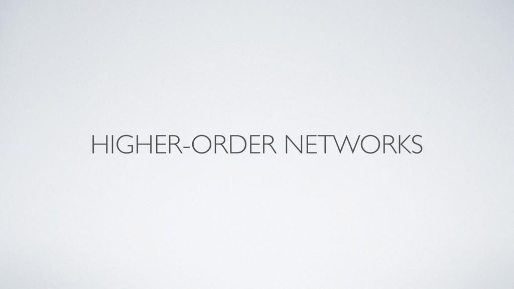 HIGHER-ORDER NETWORKS