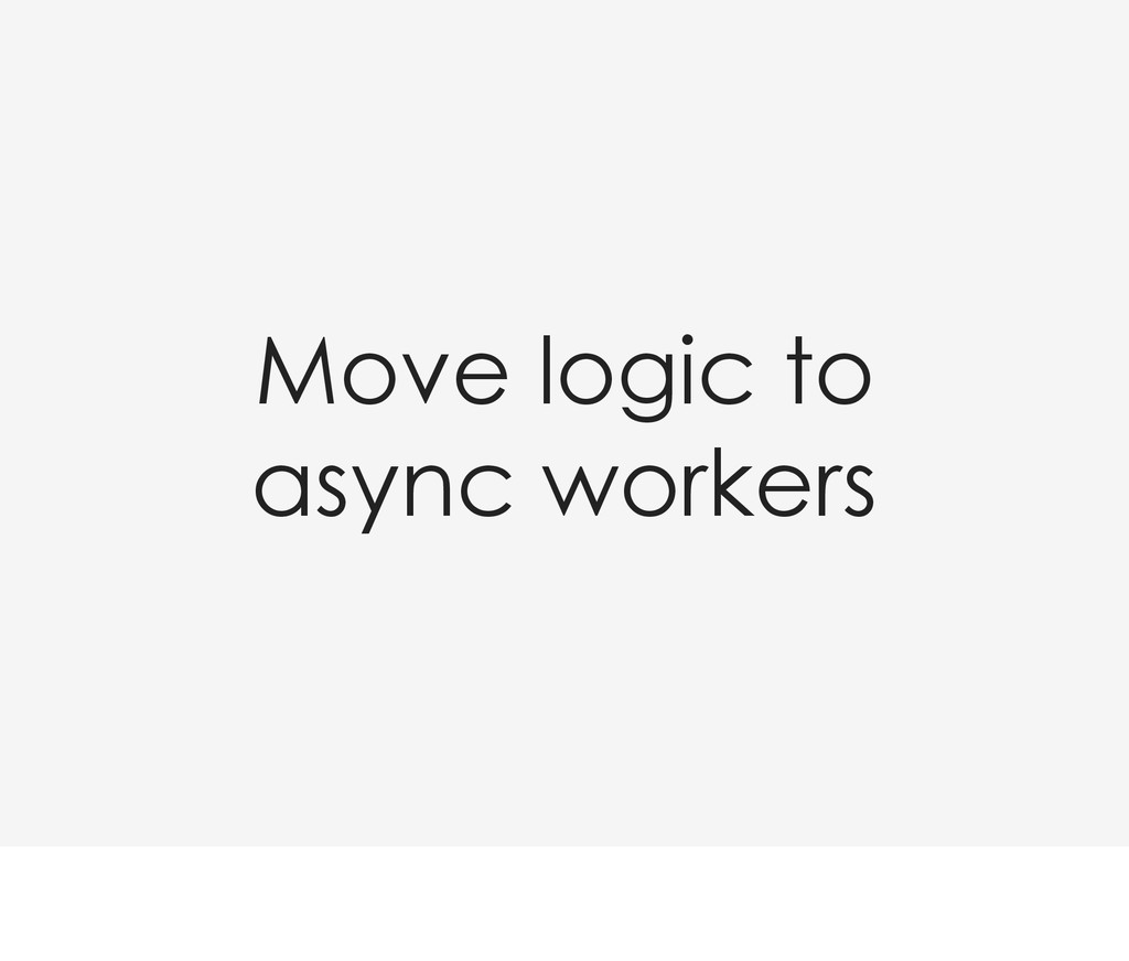 Move logic to async workers