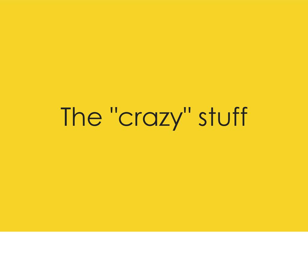 "The ""crazy"" stuff"